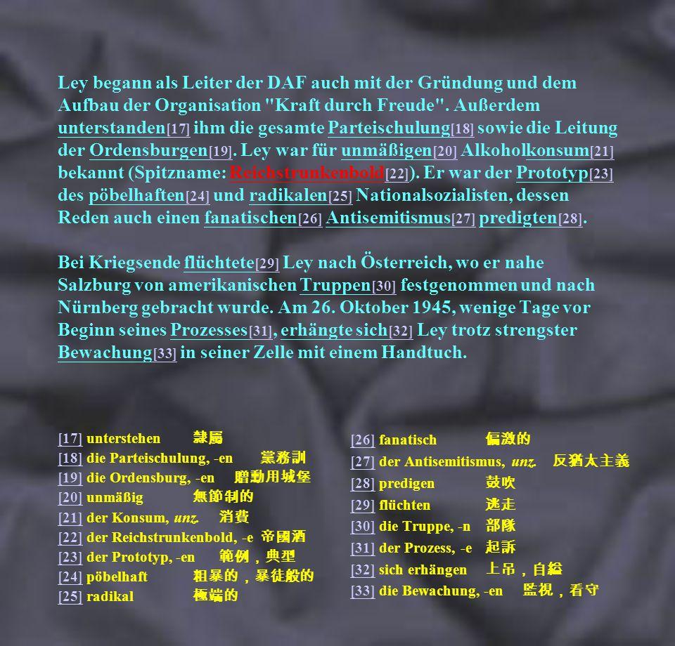 Ley begann als Leiter der DAF auch mit der Gründung und dem Aufbau der Organisation Kraft durch Freude . Außerdem unterstanden[17] ihm die gesamte Parteischulung[18] sowie die Leitung der Ordensburgen[19]. Ley war für unmäßigen[20] Alkoholkonsum[21] bekannt (Spitzname: Reichstrunkenbold[22]). Er war der Prototyp[23] des pöbelhaften[24] und radikalen[25] Nationalsozialisten, dessen Reden auch einen fanatischen[26] Antisemitismus[27] predigten[28]. Bei Kriegsende flüchtete[29] Ley nach Österreich, wo er nahe Salzburg von amerikanischen Truppen[30] festgenommen und nach Nürnberg gebracht wurde. Am 26. Oktober 1945, wenige Tage vor Beginn seines Prozesses[31], erhängte sich[32] Ley trotz strengster Bewachung[33] in seiner Zelle mit einem Handtuch.